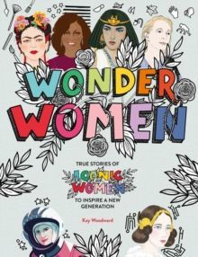 Wonder Women : True stories of iconic women to inspire a new generation