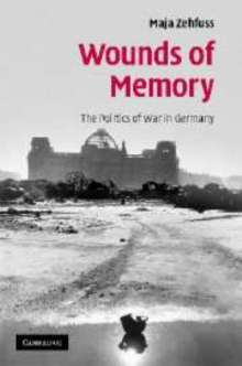 Wounds of Memory : The Politics of War in Germany