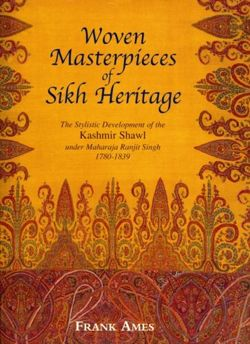 Woven Masterpieces of Sikh Heritage The Stylistic Development of the Kashmir Shawl 1780-1839