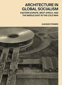 Architecture in Global Socialism : Eastern Europe, West Africa, and the Middle East in the Cold War