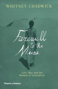 Farewell to the Muse : Love, War and the Women of Surrealism