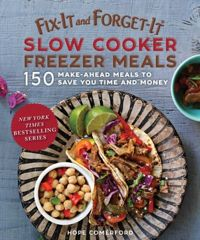 Fix-It and Forget-It Slow Cooker Freezer Meals 150 Make-Ahead Meals to Save You Time and Money
