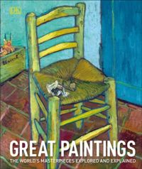 Great Paintings : The World's Masterpieces Explored and Explained