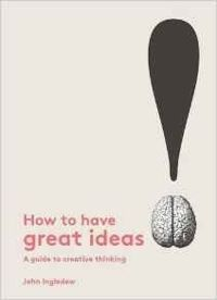 How to Have Great Ideas: A guide to creative thinking