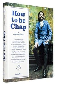 How to be Chap The Surprisingly Sophisticated Habits, Drinks and Clothes of the Modern Gentleman
