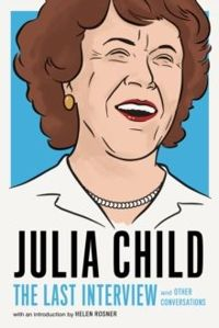 Julia Child: The Last Interview : and other conversations.