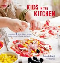 Kids in the Kitchen More Than 50 Fun and Easy Recipes to Suit Your Child's Age and Ability