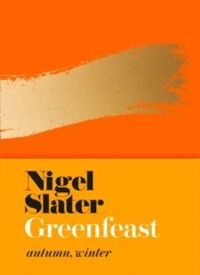 Nigel Slater Greenfeast : Autumn, Winter