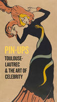 Pin-Ups Toulouse-Lautrec and the Art of Celebrity