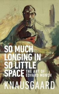So Much Longing in So Little Space The art of Edvard Munch