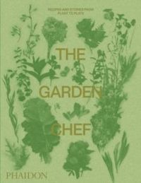 The Garden Chef Recipes and Stories from Plant to Plate