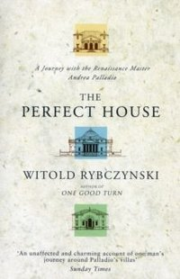 The Perfect House: A Journey with the Renaissance Master Andrea Palladio by Witold Rybczynski