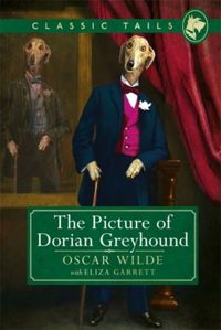 The Picture of Dorian Greyhound (Classic Tails 4) : Beautifully illustrated classics, as told by the finest breeds!