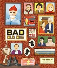 Wes Anderson Collection: Bad Dads: Art Inspired by the Films of W Art Inspired by the Films of Wes Anderson