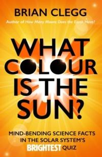 What Colour is the Sun? : Mind-Bending Science Facts in the Solar System's Brightest Quiz