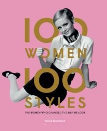 100 Women * 100 Styles : The Women Who Changed the Way We Look