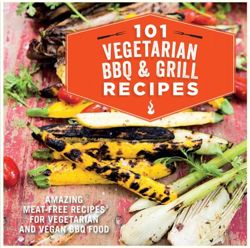 101 Vegetarian Grill & Barbecue Recipes Amazing Meat-Free Recipes for Vegetarian and Vegan Bbq Food