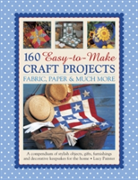 160 Easy-to-Make Craft Projects A Compendium of Stylish Objects, Gifts, Furnishings and Decorative Keepsakes for the Home