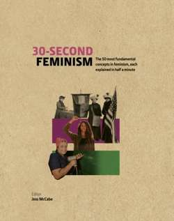 30-Second Feminism : 50 key ideas, events, and protests, each explained in half a minute