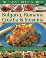 70 Classic Recipes from Bulgaria, Romania, Croatia & Slovenia Delicious, Authentic, Traditional Dishes from an Undiscovered Cuisine, Shown in 270 Photographs