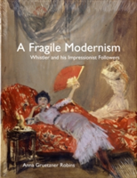 A Fragile Modernism Whistler and His Impressionist Followers