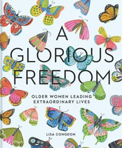 A Glorious Freedom Older Women Leading Extraordinary Lives