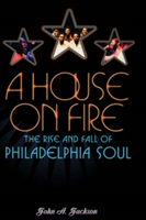 A House on Fire The Rise and Fall of Philadelphia Soul