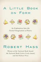 A Little Book on Form An Exploration into the Formal Imagination of Poetry