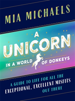 A Unicorn in a World of Donkeys A Guide to Life for All the Exceptional, Excellent Misfits Out There