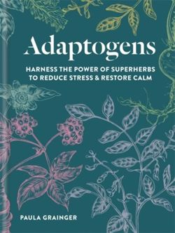 Adaptogens Harness the power of superherbs to reduce stress & restore calm