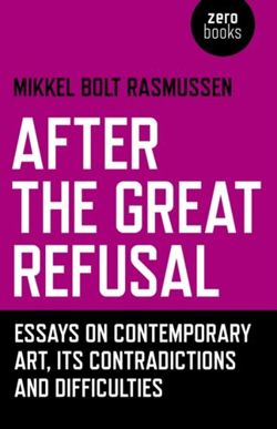 After the Great Refusal Essays on Contemporary Art, Its Contradictions and Difficulties
