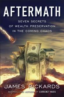 Aftermath : Seven Secrets of Wealth Preservation in the Coming Chaos by James Rickards