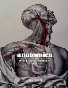 Anatomica : The Exquisite and Unsettling Art of Human Anatomy