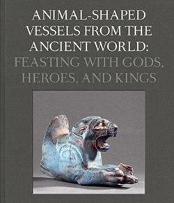Animal-Shaped Vessels from the Ancient World : Feasting with Gods, Heroes, and Kings