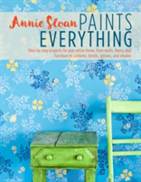 Annie Sloan Paints Everything Step-By-Step Projects for Your Entire Home, from Walls, Floors, and Furniture, to Curtains, Blinds, Pillows, and Shades