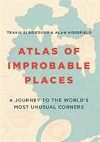 Atlas of Improbable Places A Journey to the World's Most Unusual Corners