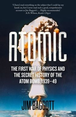 Atomic : The First War of Physics and the Secret History of the Atom Bomb 1939-49 by Jim Baggott