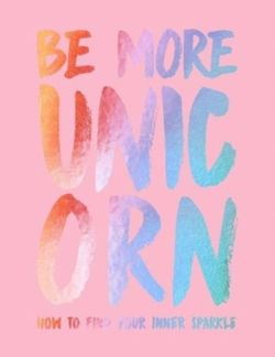 Be More Unicorn: How to find your inner sparkle