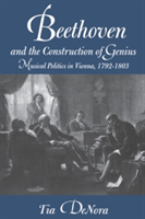 Beethoven and the Construction of Genius Musical Politics in Vienna, 1792-1803