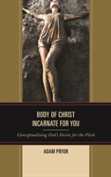 Body of Christ Incarnate for You Conceptualizing God's Desire for the Flesh