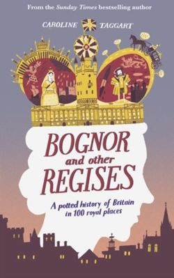 Bognor and Other Regises : A potted history of Britain in 100 royal places