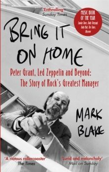 Bring It On Home Peter Grant, Led Zeppelin and Beyond: The Story of Rock's Greatest Manager