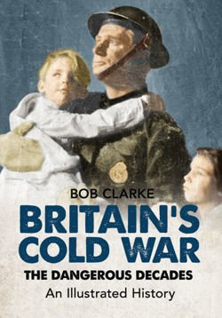 Britain's Cold War The Dangerous Decades An Illustrated History