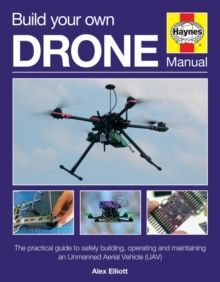 Build Your Own Drone Manual : The practical guide to safely building, operating and maintaining an Unmanned Aerial Vehicle