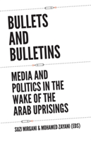 Bullets and Bulletins Media and Politics in the Wake of the Arab Uprisings