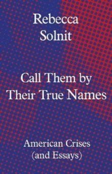 Call Them by Their True Names : American Crises (and Essays)