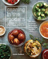 Canning in the Modern Kitchen More than 100 Recipes for Canning and Cooking Fruits, Vegetables, and Meats