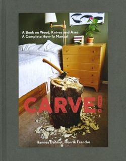 Carve! : A Book on Wood, Knives and Axes