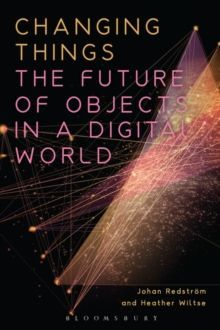 Changing Things : The Future of Objects in a Digital World