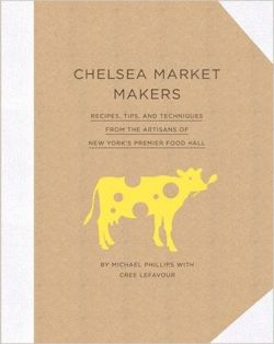 "Chelsea Market Makers ""Recipes, Tips, and Techniques from the Artisans of New York's Premier Food Hall"""